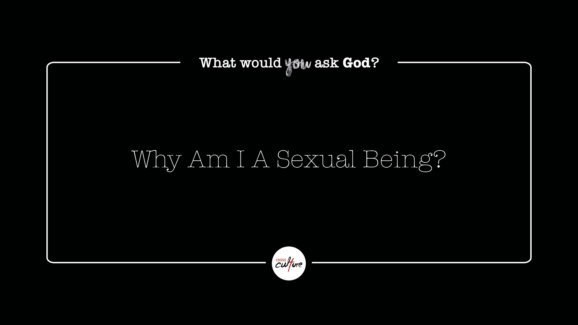 Why Am I A Sexual Being?